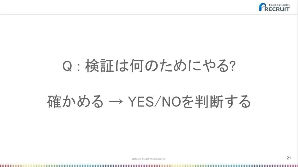 Q : 検証は何のためにやる?  確かめる → YES/NOを判断する 21