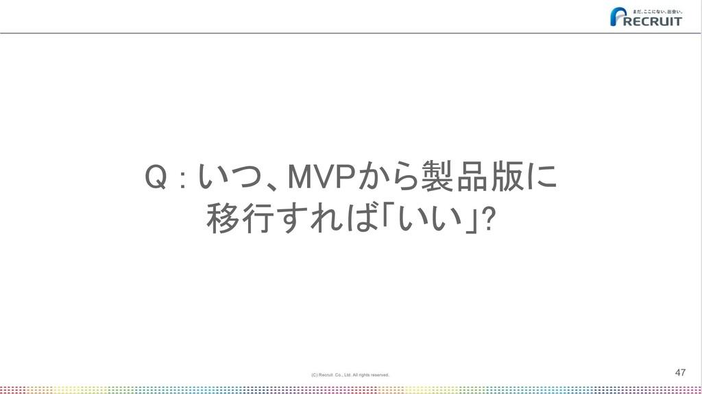 Q : いつ、MVPから製品版に 移行すれば「いい」? 47