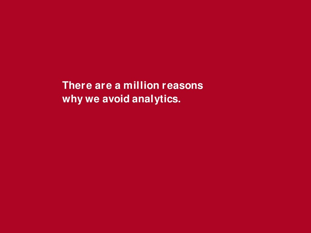 There are a million reasons why we avoid analyt...