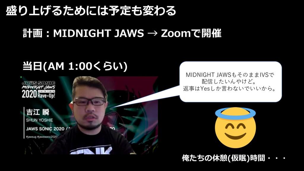 盛り上げるためには予定も変わる 計画︓MIDNIGHT JAWS → Zoomで開催 当⽇(A...