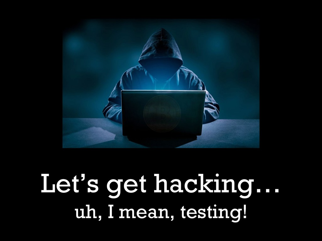 Let's get hacking… uh, I mean, testing!