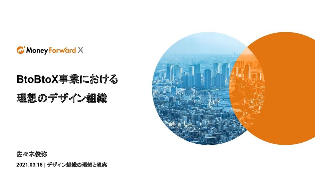佐々木俊弥 2021.03.18 | デザイン組織の理想と現実 BtoBtoX事業における 理...