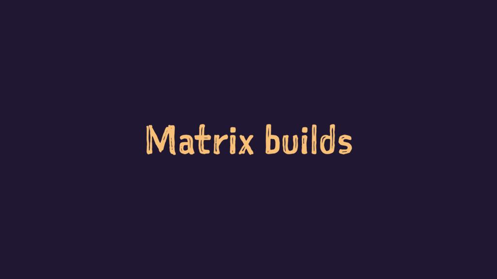 Matrix builds