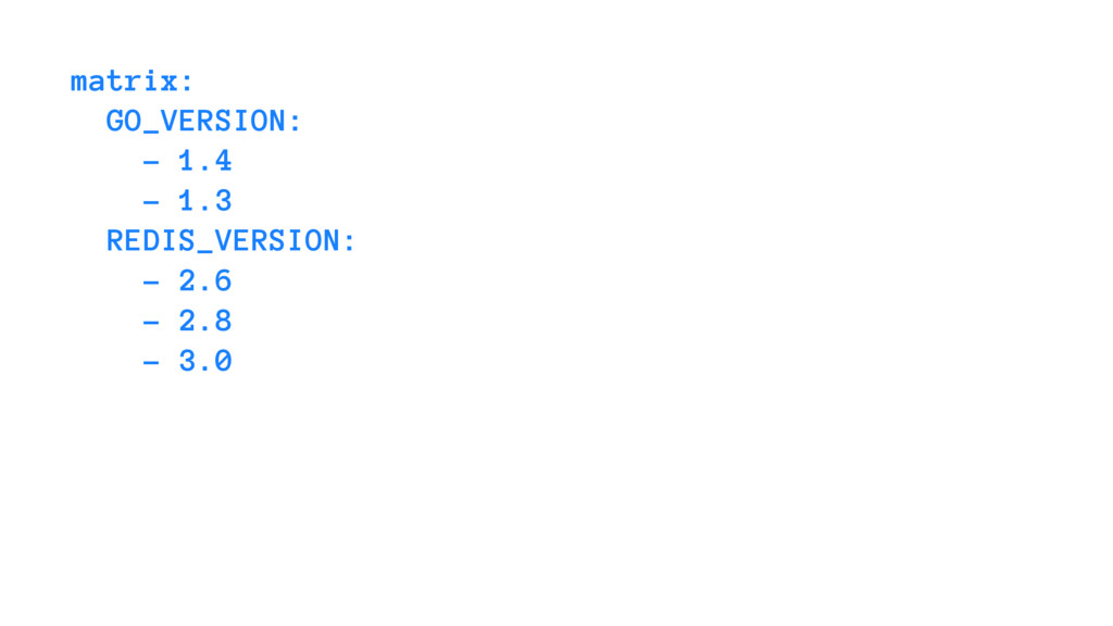 matrix: GO_VERSION: - 1.4 - 1.3 REDIS_VERSION: ...