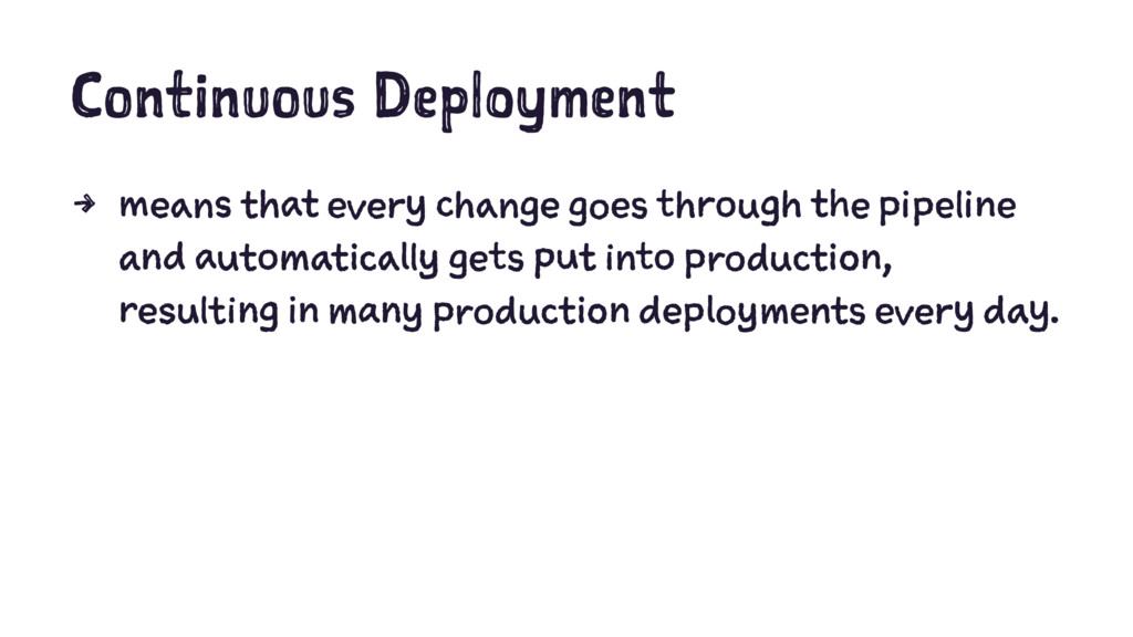 Continuous Deployment 4 means that every change...