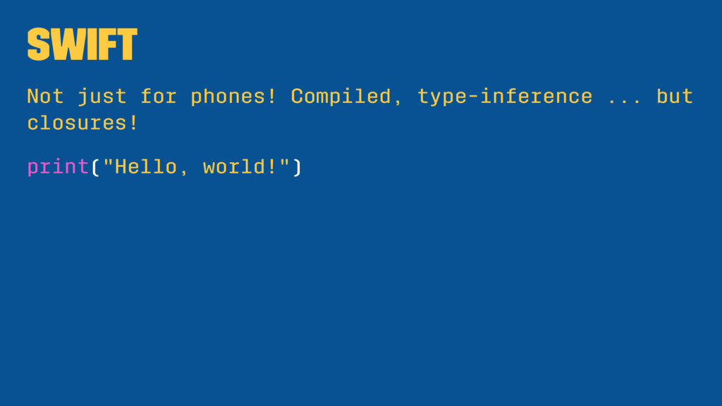 Swift Not just for phones! Compiled, type-infer...