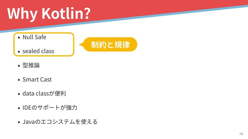 !13 Why Kotlin? 制約と規律 • Null Safe • sealed clas...