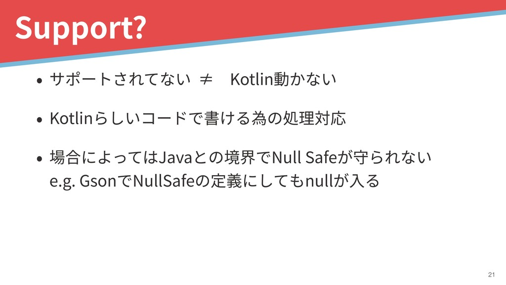 !21 Support? • サポートされてない ≠Kotlin動かない • Kotlinら...