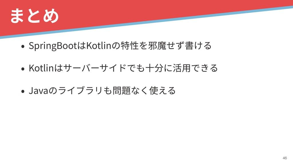 !46 まとめ • SpringBootはKotlinの特性を邪魔せず書ける • Kotlin...