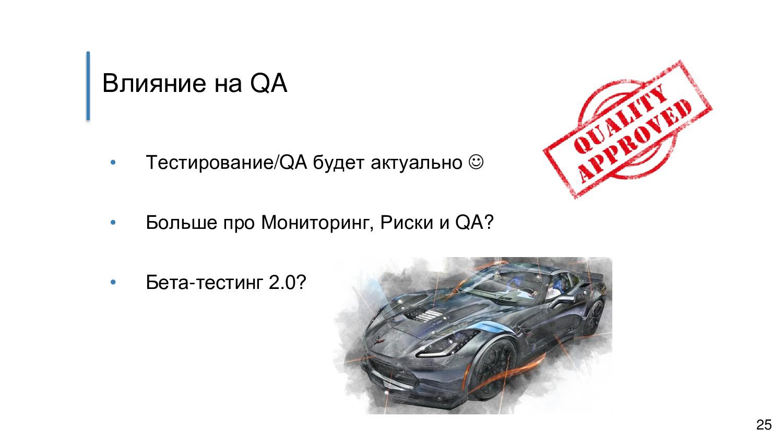 Влияние на QA • Тестирование/QA будет актуально...