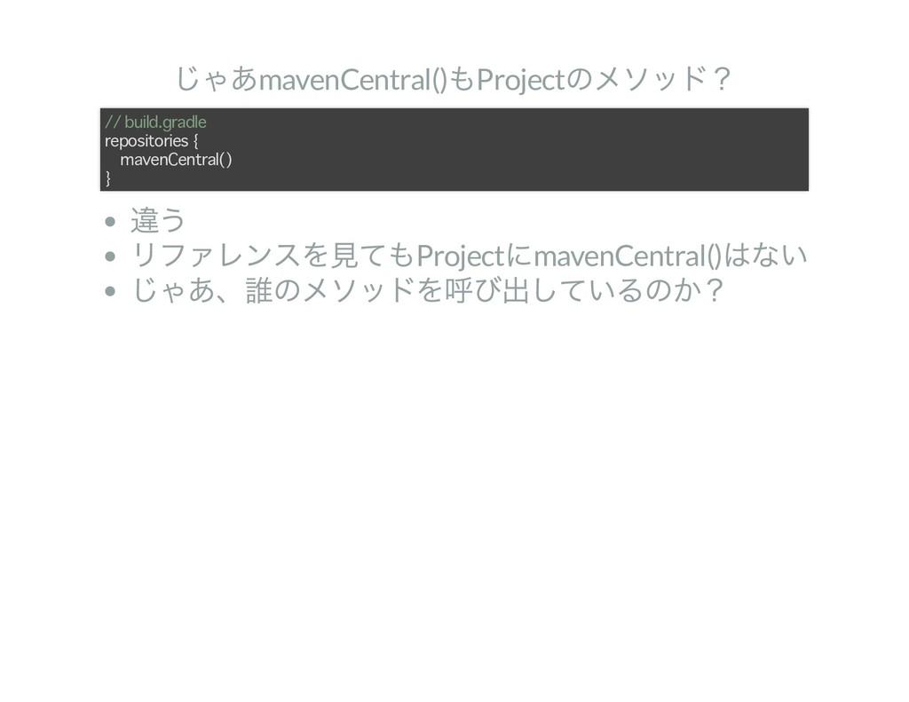 じゃあmavenCentral() もProject のメソッド? 違う リファレンスを見ても...