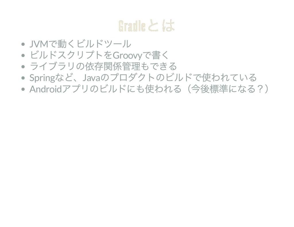 Gradle とは Gradle とは JVM で動くビルドツール ビルドスクリプトをGroo...