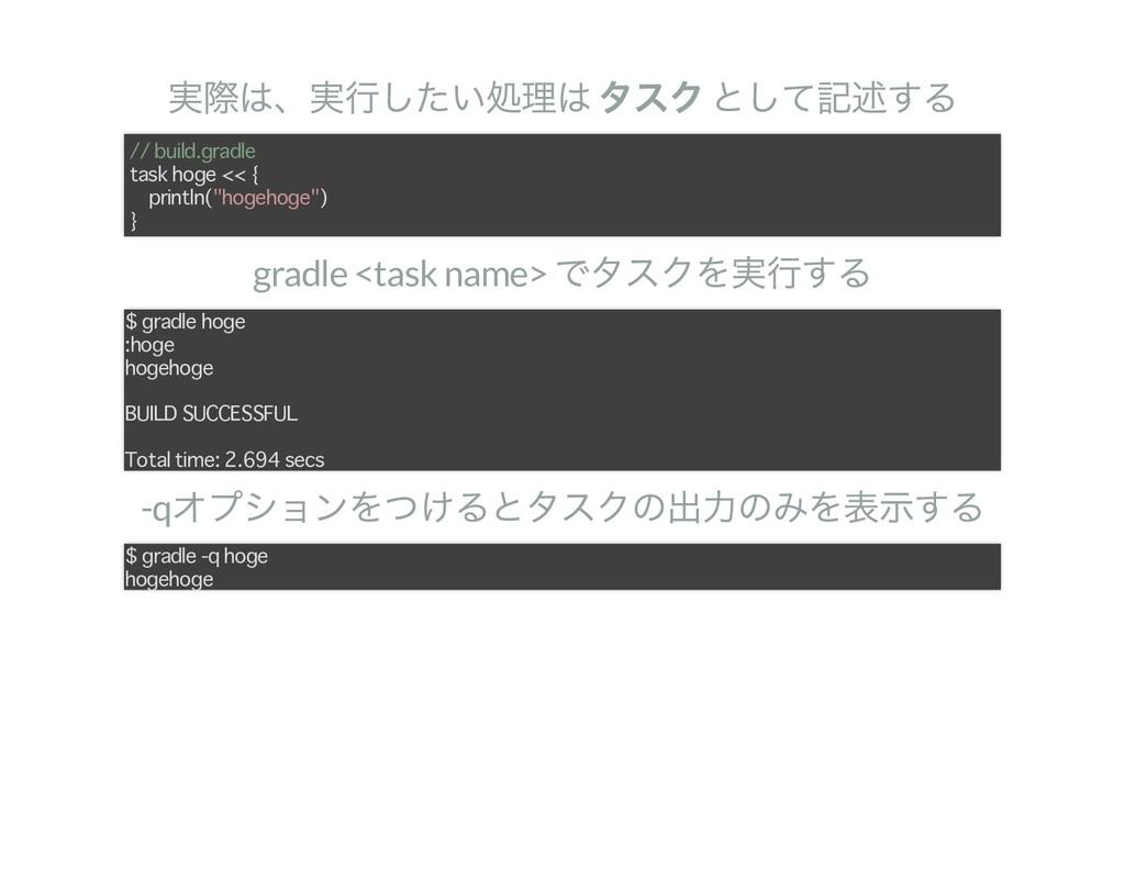 実際は、実行したい処理は タスク として記述する gradle <task name> でタス...