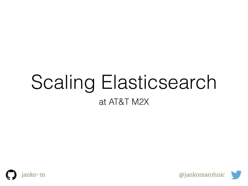 Scaling Elasticsearch janko-m @jankomarohnic at...