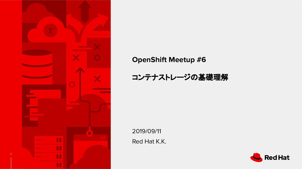 1 OpenShift Meetup #6 コンテナストレージの基礎理解 2019/09/11...