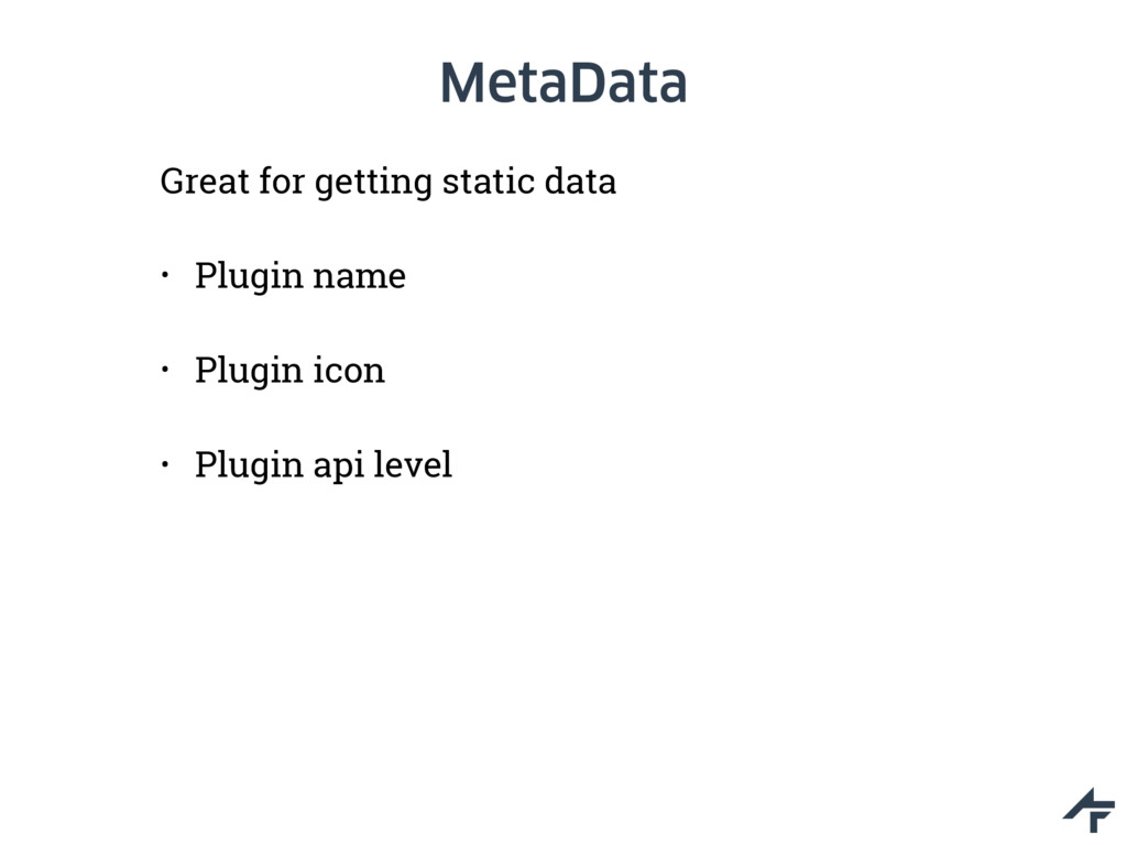 MetaData Great for getting static data • Plugin...