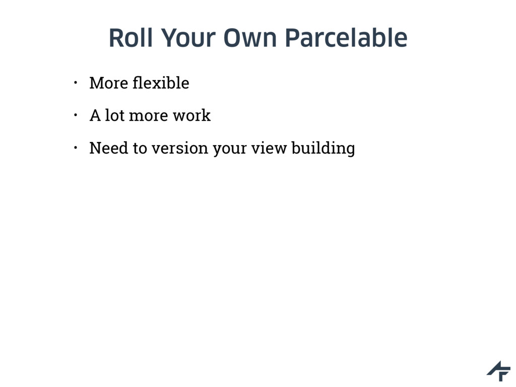 Roll Your Own Parcelable • More flexible • A lot...
