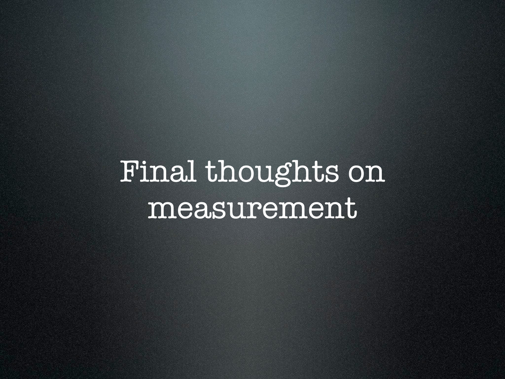 Final thoughts on measurement