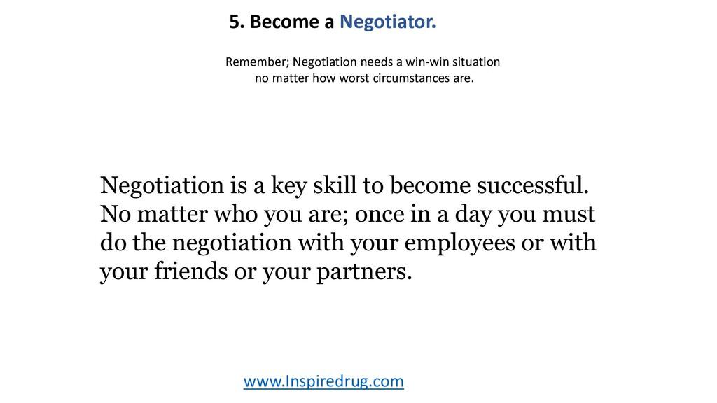 www.Inspiredrug.com 5. Become a Negotiator. Neg...