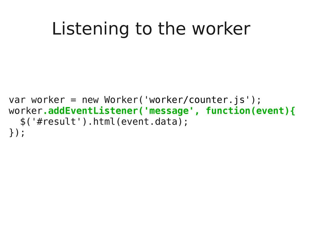 Listening to the worker var worker = new Worker...