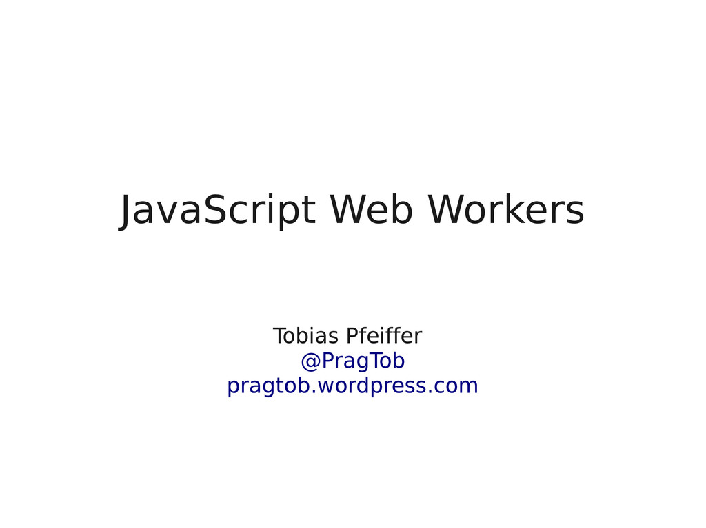JavaScript Web Workers Tobias Pfeiffer* @PragTo...