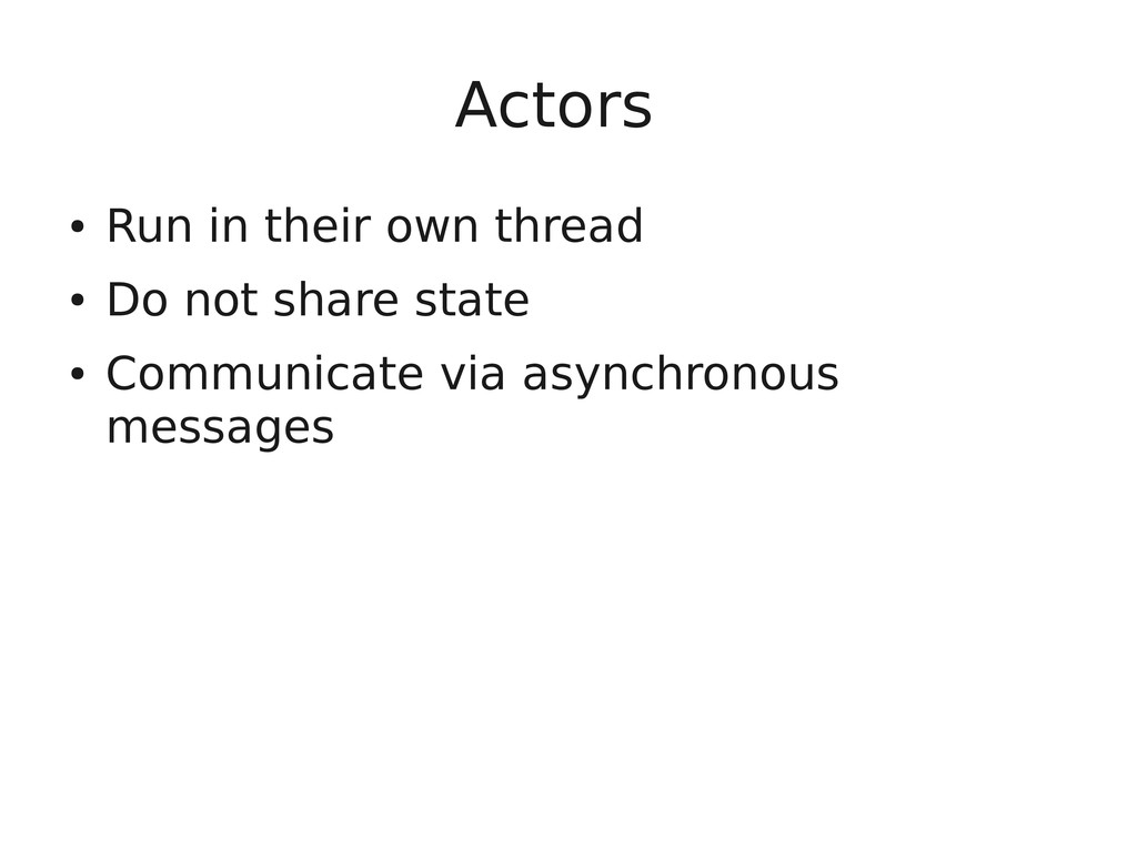 Actors ● Run in their own thread ● Do not share...