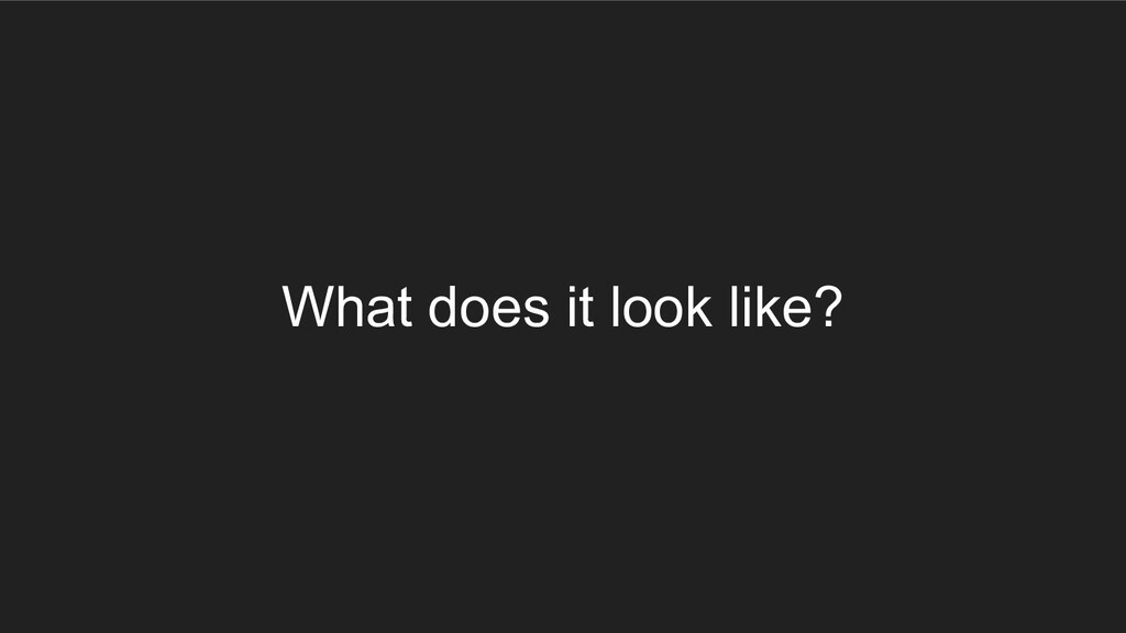 What does it look like?