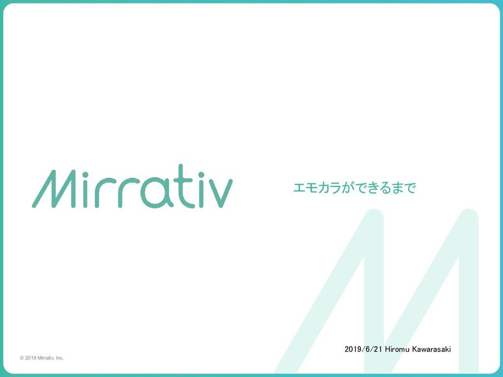 © 2019 Mirrativ, Inc. エモカラができるまで 2019/6/21 Hir...
