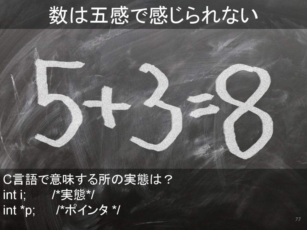 77 数は五感で感じられない C言語で意味する所の実態は? int i;   /*実態*/ i...