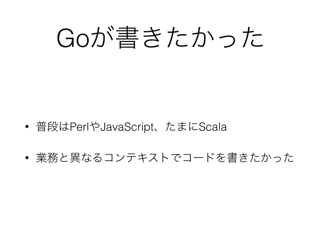 Go͕ॻ͖͔ͨͬͨ • ීஈ͸Perl΍JavaScriptɺͨ·ʹScala • ۀ຿ͱҟͳ...
