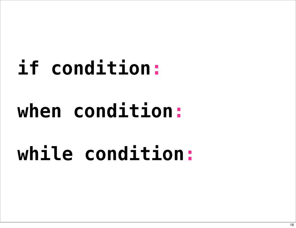 if condition: when condition: while condition: ...