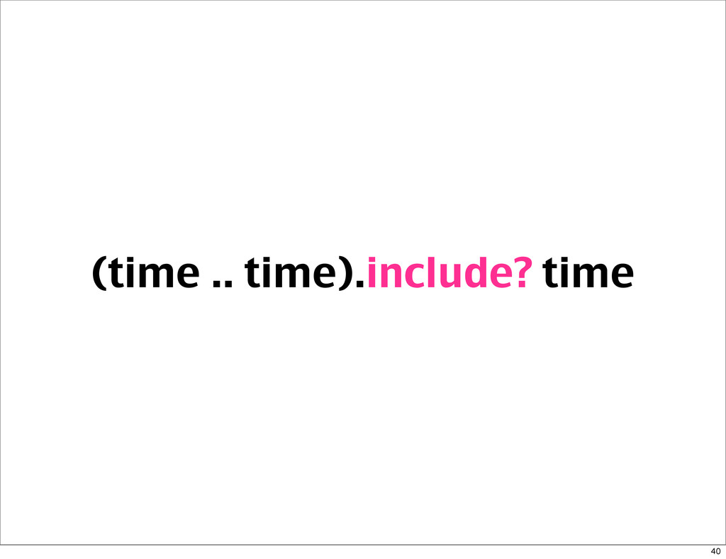 (time .. time).include? time 40