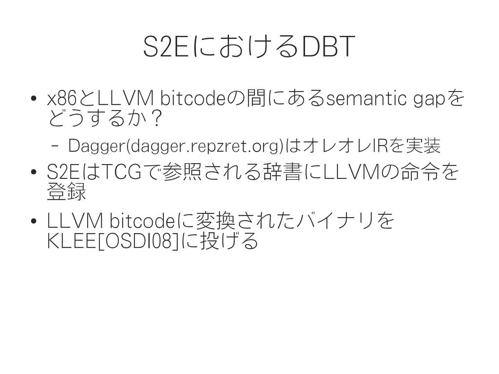 S2EにおけるDBT ● x86とLLVM bitcodeの間にあるsemantic gapを...