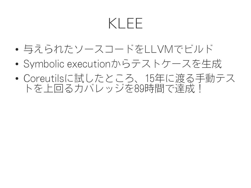 KLEE ● 与えられたソースコードをLLVMでビルド ● Symbolic executio...