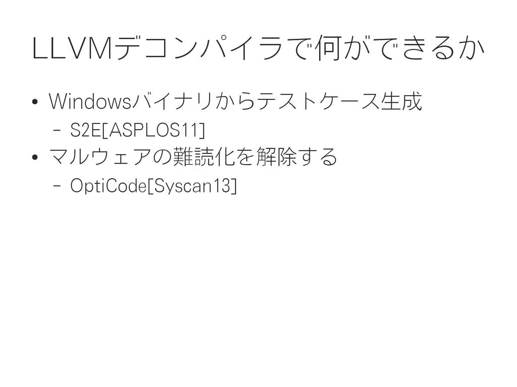 LLVMデコンパイラで何ができるか ● Windowsバイナリからテストケース生成 – S2E...