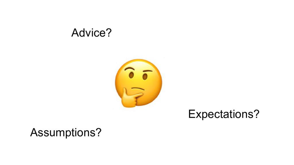 Advice? Expectations? Assumptions?