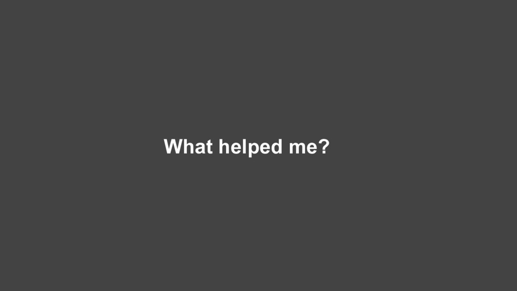 What helped me?