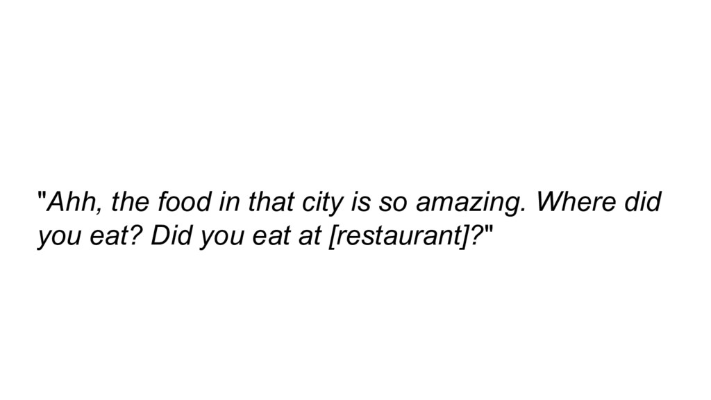"""""""Ahh, the food in that city is so amazing. Wher..."""
