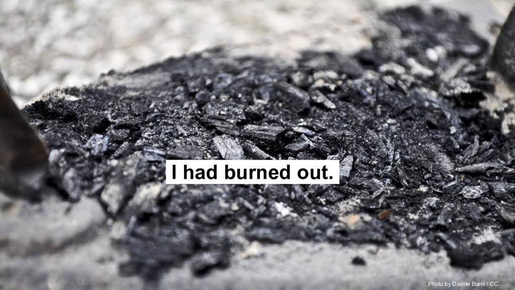 I had burned out.. Photo by Davide Barni / CC