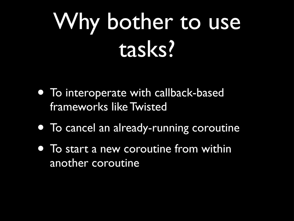 Why bother to use tasks? • To interoperate with...