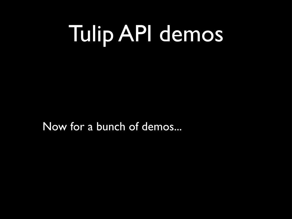 Tulip API demos Now for a bunch of demos...