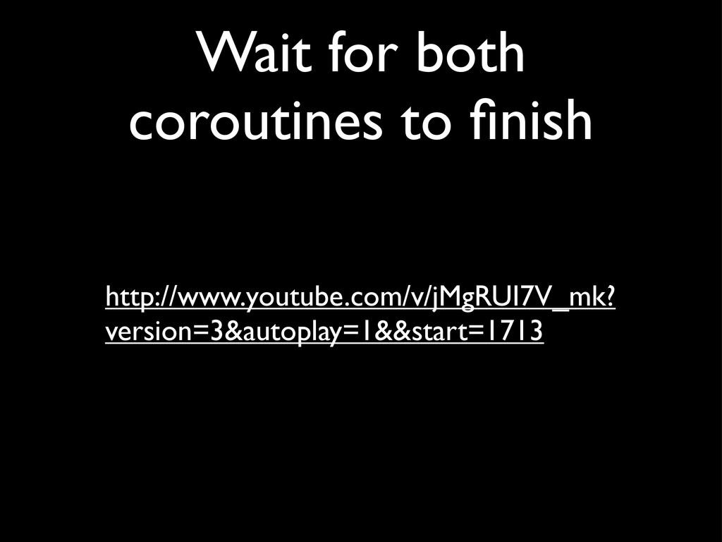 Wait for both coroutines to finish http://www.yo...