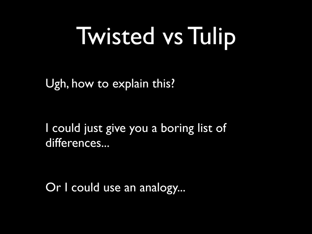 Twisted vs Tulip Ugh, how to explain this? I co...