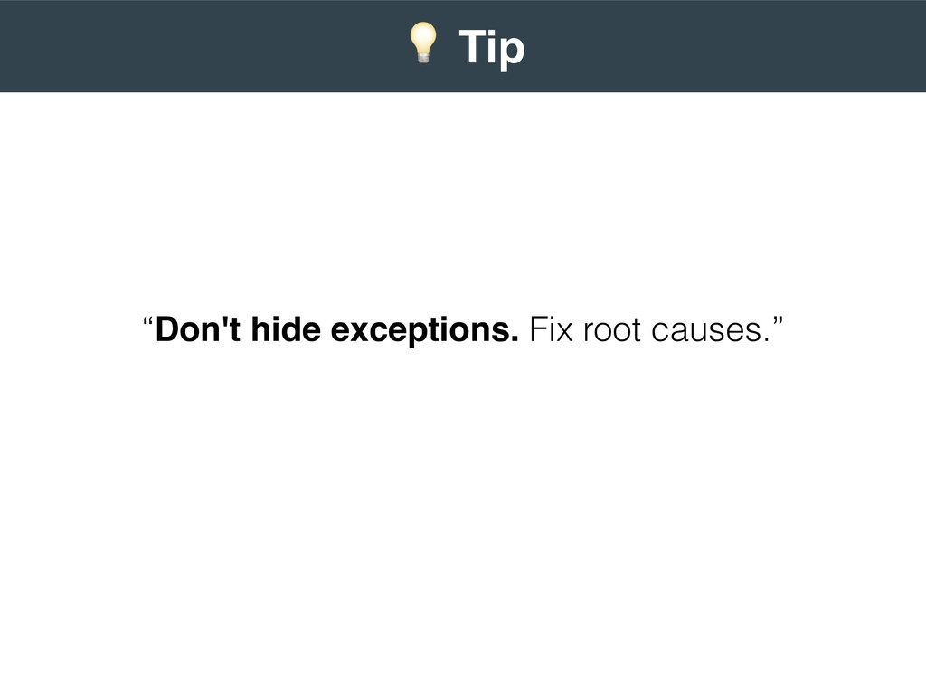 """Don't hide exceptions. Fix root causes."" 