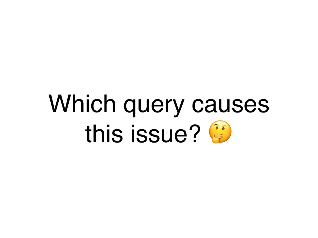 Which query causes this issue? .