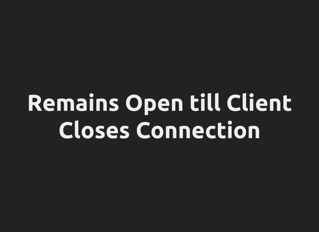 Remains Open till Client Closes Connection