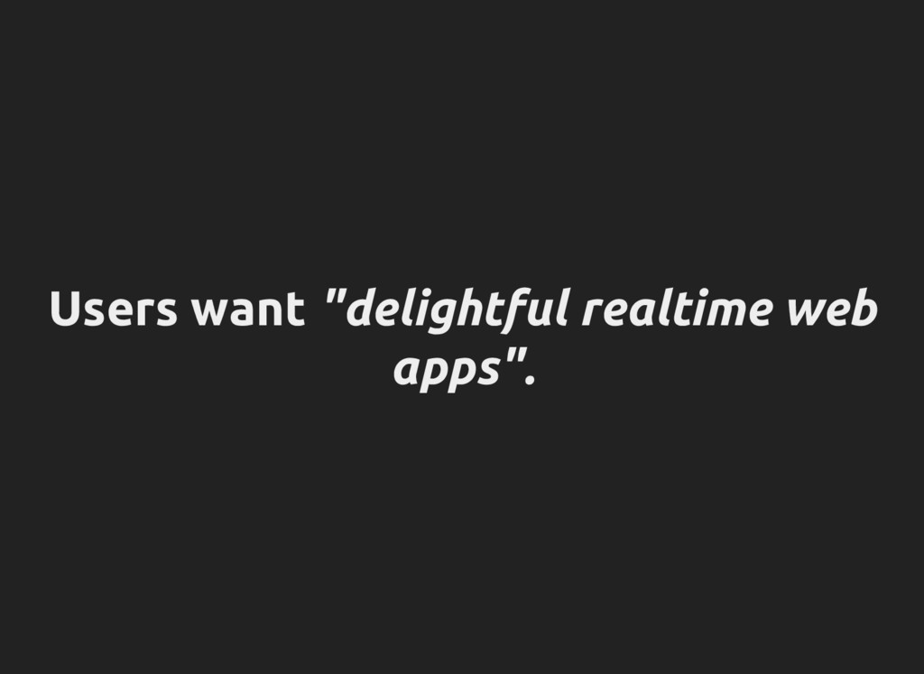 """Users want """"delightful realtime web apps""""."""