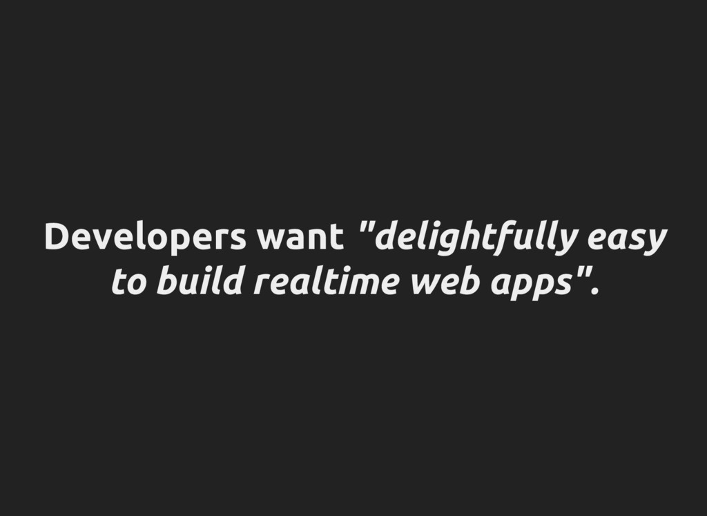"""Developers want """"delightfully easy to build rea..."""