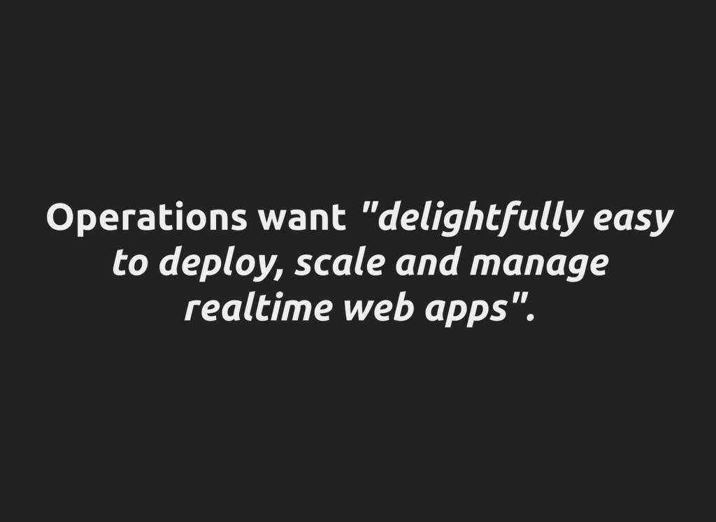 """Operations want """"delightfully easy to deploy, s..."""