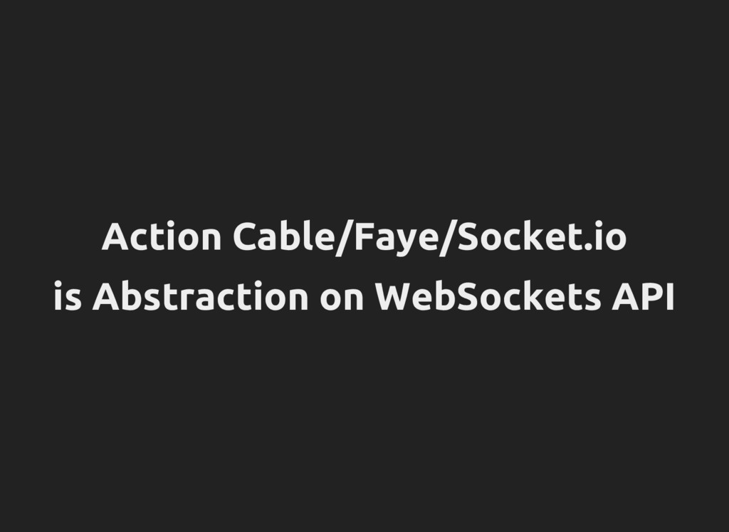 Action Cable/Faye/Socket.io is Abstraction on W...